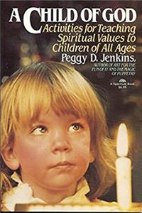 A Child of God: Activities for Teaching Spiritual Values to Children of All Ages