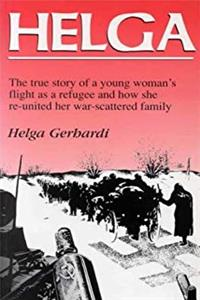 Helga: The True Story of a Young Woman's Flight as a Refugee and How She Re-united Her War-scattered Family
