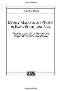 Money, Markets, and Trade in Early Southeast Asia: The Development of Indigenous Monetary Systems to AD 1400 (Studies on Southeast Asia)