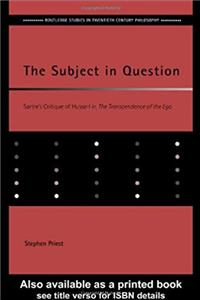 The Subject in Question: Sartre's Critique of Husserl in The Transcendence of the Ego (Routledge Studies in Twentieth-Century Philosophy)