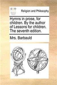 Hymns in prose, for children. By the author of Lessons for children. The seventh edition.