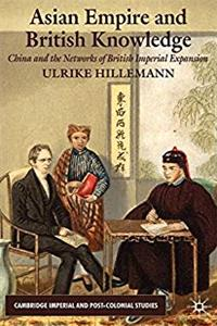 Asian Empire and British Knowledge: China and the Networks of British Imperial Expansion (Cambridge Imperial and Post-Colonial Studies Series)
