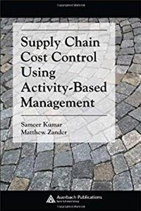 Supply Chain Cost Control Using Activity-Based Management (Supply Chain Integration Modeling, Optimization and Application)