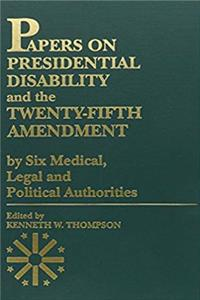 Papers on Presidential Disability and the Twenty-Fifth Amendment: by Six Medical, Legal and Political Authorities (Volume 1)
