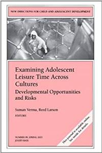 Examining Adolescent Leisure Time Across Cultures: Developmental Opportunities and Risks: New Directions for Child and Adolescent Development, Number 99